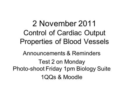2 November 2011 Control of Cardiac Output Properties of Blood Vessels Announcements & Reminders Test 2 on Monday Photo-shoot Friday 1pm Biology Suite 1QQs.