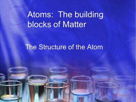 Atoms: The building blocks of Matter The Structure of the Atom.