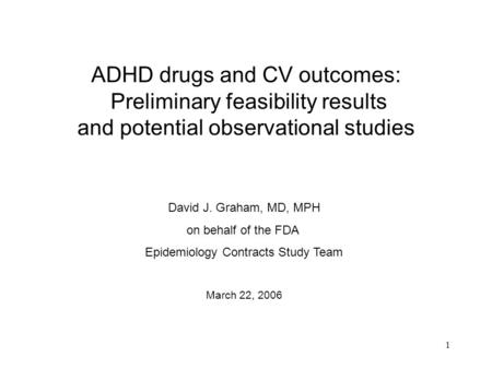 1 ADHD drugs and CV outcomes: Preliminary feasibility results and potential observational studies David J. Graham, MD, MPH on behalf of the FDA Epidemiology.