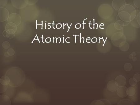 History of the Atomic Theory. Democritus  Greek Philosopher 400 B.C.  His theory: Matter could not be divided into smaller and smaller pieces forever,