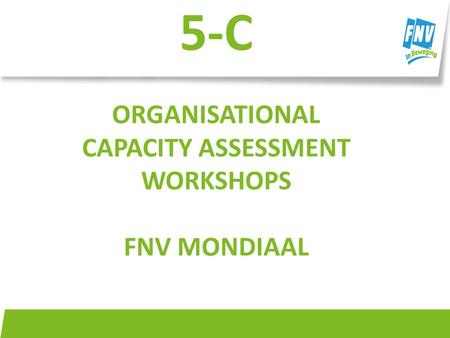 FNV Mondiaal 5-C ORGANISATIONAL CAPACITY ASSESSMENT WORKSHOPS FNV MONDIAAL.