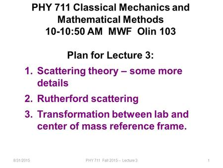 8/31/2015PHY 711 Fall 2015 -- Lecture 31 PHY 711 Classical Mechanics and Mathematical Methods 10-10:50 AM MWF Olin 103 Plan for Lecture 3: 1.Scattering.