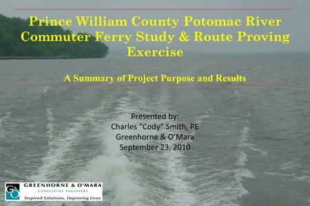 "Prince William County Potomac River Commuter Ferry Study & Route Proving Exercise A Summary of Project Purpose and Results Presented by: Charles ""Cody"""