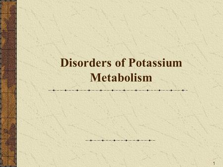 1 Disorders of Potassium Metabolism. 2 Content 1. Normal metabolism of Potassium (1) Content and distribution (2) Regulation of K + balance (3) Function.