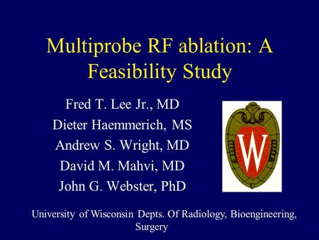 Multiprobe RF ablation: A Feasibility Study Fred T. Lee Jr., MD Dieter Haemmerich, MS Andrew S. Wright, MD David M. Mahvi, MD John G. Webster, PhD University.