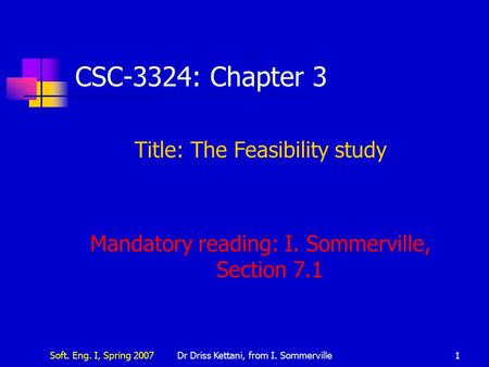 Soft. Eng. I, Spring 2007Dr Driss Kettani, from I. Sommerville1 CSC-3324: Chapter 3 Title: The Feasibility study Mandatory reading: I. Sommerville, Section.