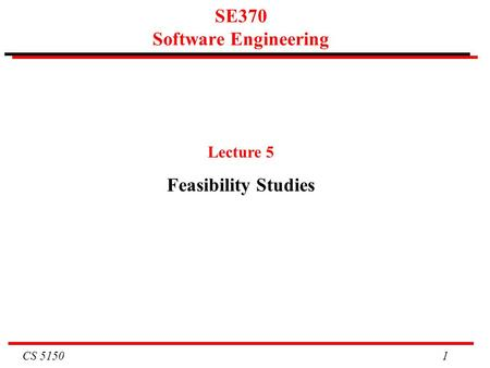 CS 5150 1 SE370 Software Engineering Lecture 5 Feasibility Studies.