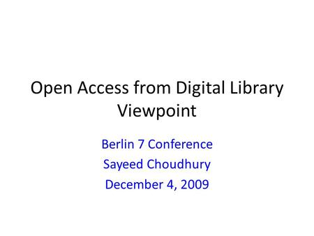 Open Access from Digital Library Viewpoint Berlin 7 Conference Sayeed Choudhury December 4, 2009.