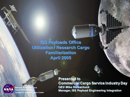 National Aeronautics and Space Administration Lyndon B. Johnson Space Center ISS Payloads Office Utilization / Research Cargo Familiarization April 2005.