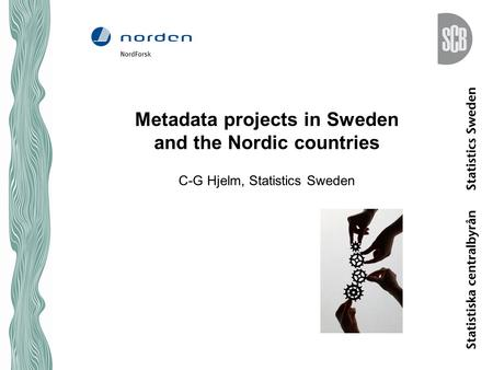 Metadata projects in Sweden and the Nordic countries C-G Hjelm, Statistics Sweden.