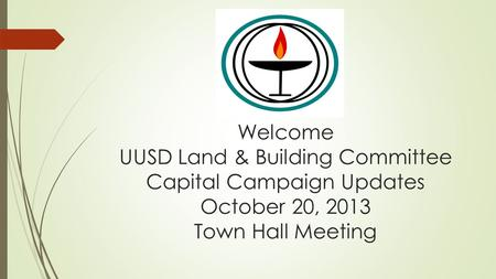 Welcome UUSD Land & Building Committee Capital Campaign Updates October 20, 2013 Town Hall Meeting.