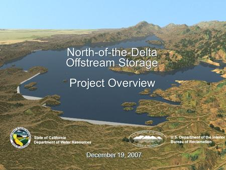 1 December 19, 2007 North-of-the-Delta Offstream Storage Project Overview State of California Department of Water Resources U.S. Department of the Interior.