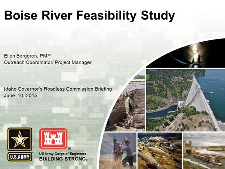 US Army Corps of Engineers BUILDING STRONG ® Boise River Feasibility Study Ellen Berggren, PMP Outreach Coordinator/ Project Manager Idaho Governor's Roadless.