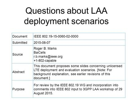 Questions about LAA deployment scenarios DocumentIEEE 802.19-15-0060-02-0000 Submitted2015-08-07 Source Roger B. Marks BaiCells +1-802-capable.