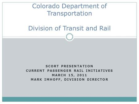 SCORT PRESENTATION CURRENT PASSENGER RAIL INITIATIVES MARCH 15, 2011 MARK IMHOFF, DIVISION DIRECTOR Colorado Department of Transportation Division of Transit.
