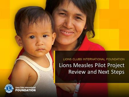 Lions Measles Pilot Project Review and Next Steps LIONS CLUBS INTERNATIONAL FOUNDATION.