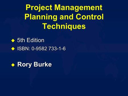 Project Management Planning and Control Techniques  5th Edition u ISBN: 0-9582 733-1-6 u Rory Burke.