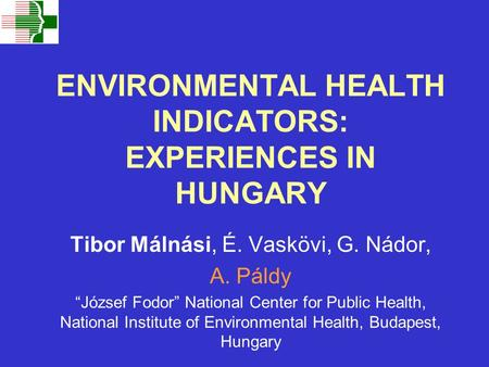 "ENVIRONMENTAL HEALTH INDICATORS: EXPERIENCES IN HUNGARY Tibor Málnási, É. Vaskövi, G. Nádor, A. Páldy ""József Fodor"" National Center for Public Health,"