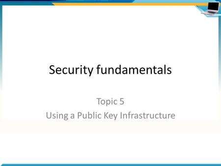 Security fundamentals Topic 5 Using a Public Key Infrastructure.