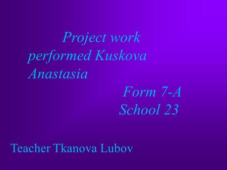 Project work performed Kuskova Anastasia Form 7-A School 23 Teacher Tkanova Lubov.