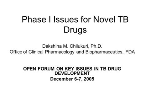 Phase I Issues for Novel TB Drugs Dakshina M. Chilukuri, Ph.D. Office of Clinical Pharmacology and Biopharmaceutics, FDA OPEN FORUM ON KEY ISSUES IN TB.