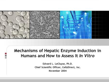 Mechanisms of Hepatic Enzyme Induction in Humans and How to Assess It In Vitro Edward L. LeCluyse, Ph.D. Chief Scientific Officer, CellzDirect, Inc. November.