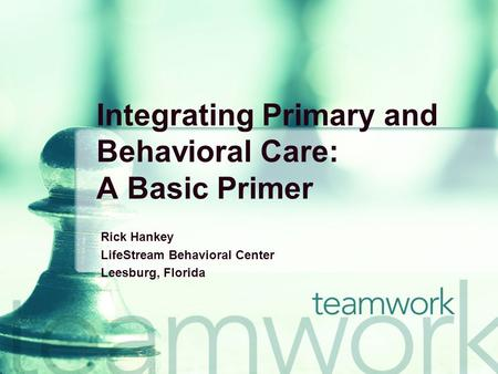 Integrating Primary and Behavioral Care: A Basic Primer Rick Hankey LifeStream Behavioral Center Leesburg, Florida.