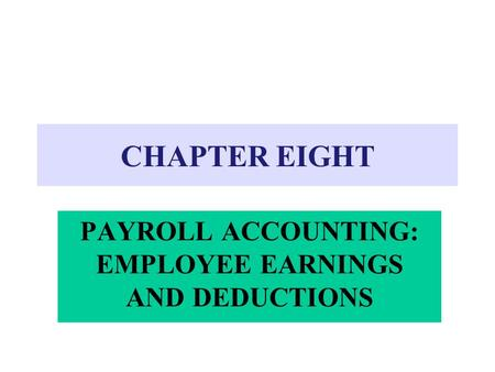 CHAPTER EIGHT PAYROLL ACCOUNTING: EMPLOYEE EARNINGS AND DEDUCTIONS.