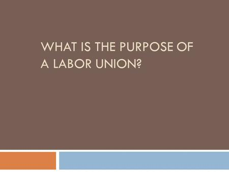 WHAT IS THE PURPOSE OF A LABOR UNION?. Labor Union  an organization of workers formed for the purpose of advancing its members' interests in respect.