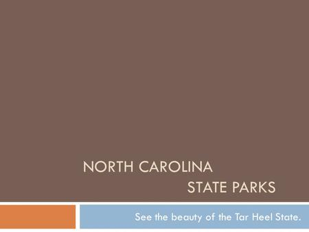 NORTH CAROLINA STATE PARKS See the beauty of the Tar Heel State.