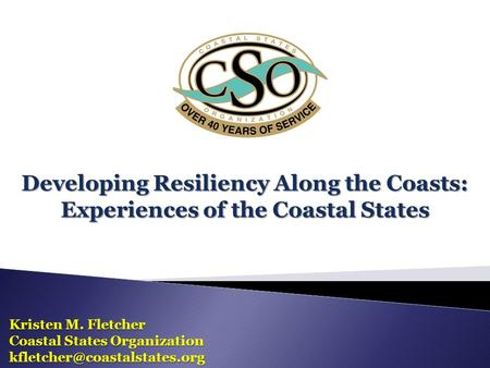 Developing Resiliency Along the Coasts: Experiences of the Coastal States Kristen M. Fletcher Coastal States Organization