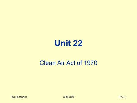 ARE 309Ted Feitshans022-1 Unit 22 Clean Air Act of 1970.