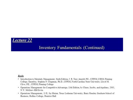 Lecture 22 Inventory Fundamentals (Continued) Books Introduction to Materials Management, Sixth Edition, J. R. Tony Arnold, P.E., CFPIM, CIRM, Fleming.