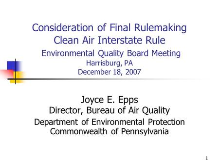 1 Consideration of Final Rulemaking Clean Air Interstate Rule Environmental Quality Board Meeting Harrisburg, PA December 18, 2007 Joyce E. Epps Director,