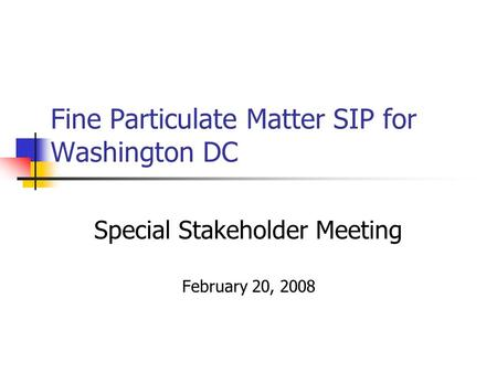 Fine Particulate Matter SIP for Washington DC Special Stakeholder Meeting February 20, 2008.