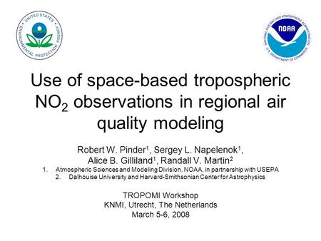 Use of space-based tropospheric NO 2 observations in regional air quality modeling Robert W. Pinder 1, Sergey L. Napelenok 1, Alice B. Gilliland 1, Randall.