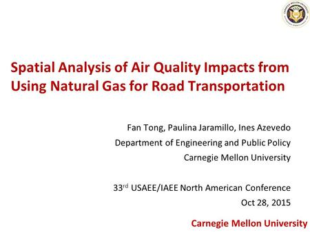 1 Carnegie Mellon University Spatial Analysis of Air Quality Impacts from Using Natural Gas for Road Transportation Fan Tong, Paulina Jaramillo, Ines Azevedo.