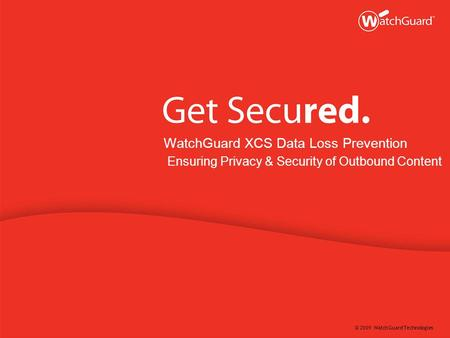 © 2009 WatchGuard Technologies WatchGuard XCS Data Loss Prevention Ensuring Privacy & Security of Outbound Content.