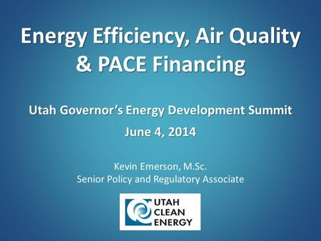 Energy Efficiency, Air Quality & PACE Financing Utah Governor's Energy Development Summit June 4, 2014 Kevin Emerson, M.Sc. Senior Policy and Regulatory.