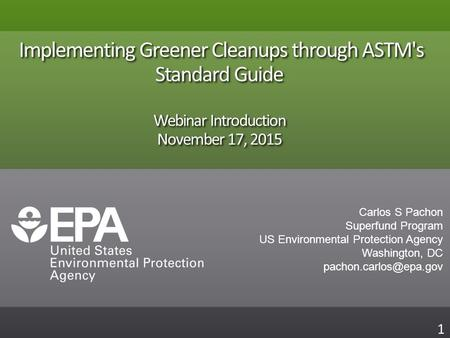 Implementing Greener Cleanups through ASTM's Standard Guide Webinar Introduction November 17, 2015 1 Carlos S Pachon Superfund Program US Environmental.