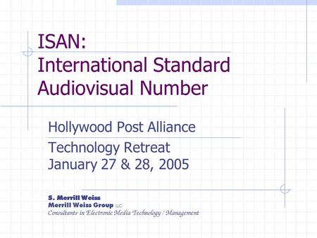 ISAN: International Standard Audiovisual Number Hollywood Post Alliance Technology Retreat January 27 & 28, 2005 S. Merrill Weiss Merrill Weiss Group LLC.