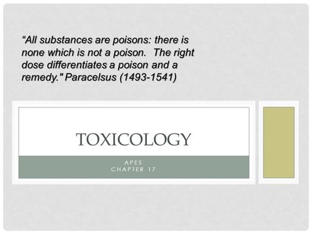 "APES CHAPTER 17 TOXICOLOGY ""All substances are poisons: there is none which is not a poison. The right dose differentiates a poison and a remedy. Paracelsus."