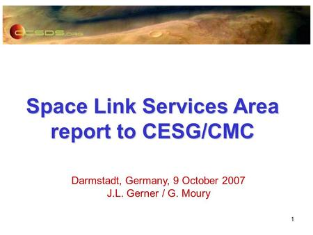 1 Space Link Services Area report to CESG/CMC Darmstadt, Germany, 9 October 2007 J.L. Gerner / G. Moury.