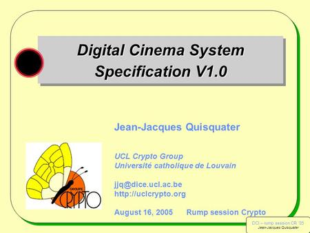 DCI – rump session CR '05 Jean-Jacques Quisquater DCI – rump session CR '05 Jean-Jacques Quisquater Digital Cinema System Specification V1.0 Jean-Jacques.