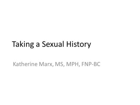 Taking a Sexual History Katherine Marx, MS, MPH, FNP-BC.