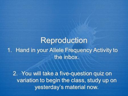 Reproduction 1.Hand in your Allele Frequency Activity to the inbox. 2.You will take a five-question quiz on variation to begin the class, study up on yesterday's.