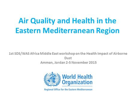 Air Quality and Health in the Eastern Mediterranean Region 1st SDS/WAS Africa Middle East workshop on the Health Impact of Airborne Dust Amman, Jordan.