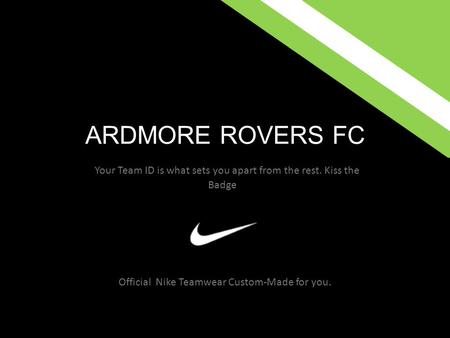 ARDMORE ROVERS FC Official Nike Teamwear Custom-Made for you. Your Team ID is what sets you apart from the rest. Kiss the Badge.
