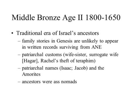 Middle Bronze Age II 1800-1650 Traditional era of Israel's ancestors –family stories in Genesis are unlikely to appear in written records surviving from.