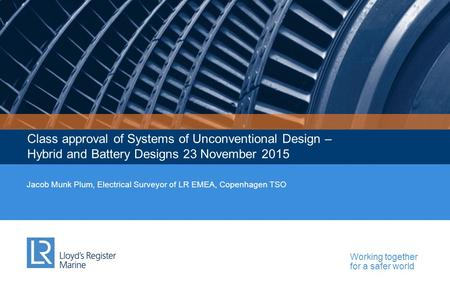 Working together for a safer world Class approval of Systems of Unconventional Design – Hybrid and Battery Designs 23 November 2015 Jacob Munk Plum, Electrical.